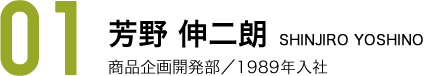 芳野 伸二朗 SHINJIRO YOSHINO 商品企画開発部/1989年入社